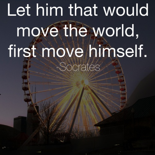 Let him that would move the world, first move himself. -Socrates